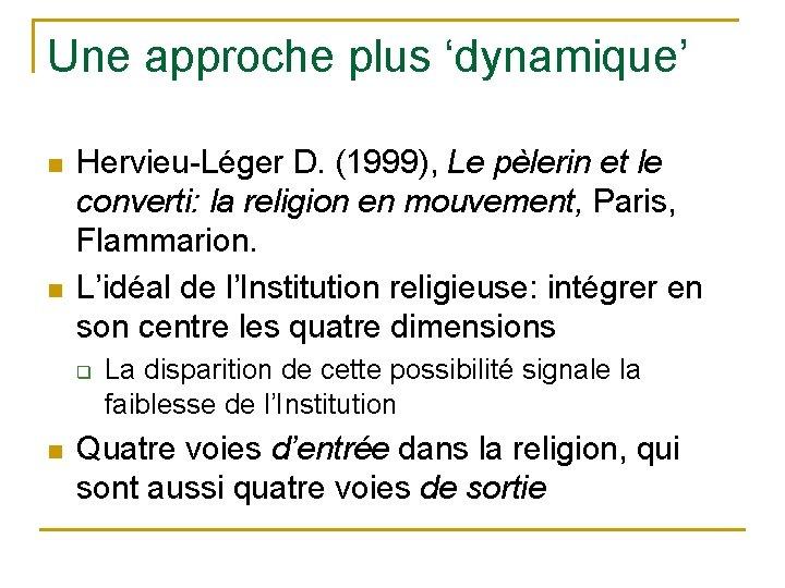 Une approche plus 'dynamique' n n Hervieu-Léger D. (1999), Le pèlerin et le converti:
