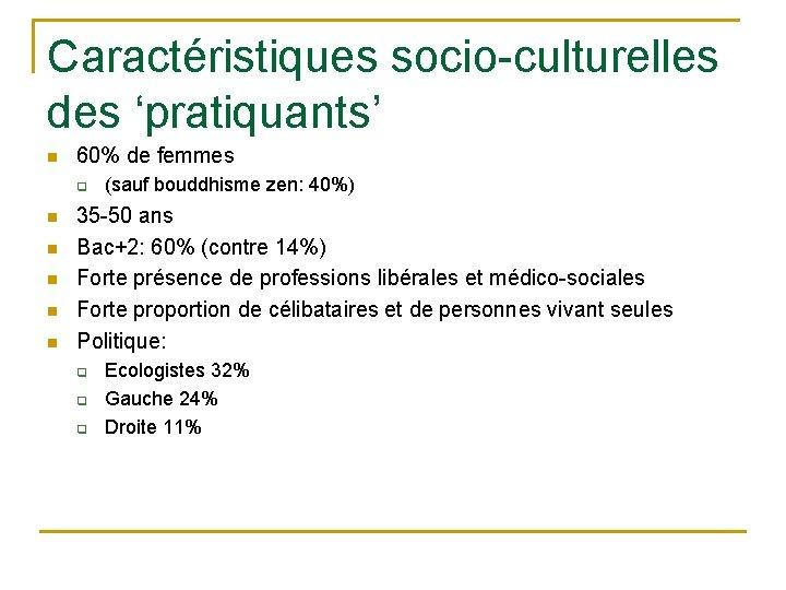 Caractéristiques socio-culturelles des 'pratiquants' n 60% de femmes q n n n (sauf bouddhisme