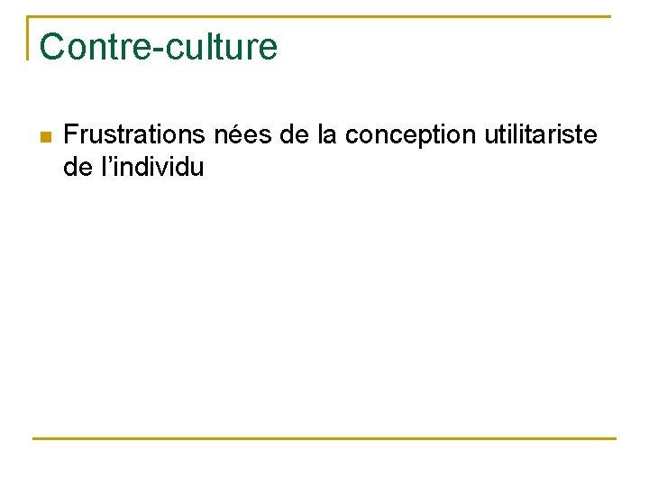 Contre-culture n Frustrations nées de la conception utilitariste de l'individu