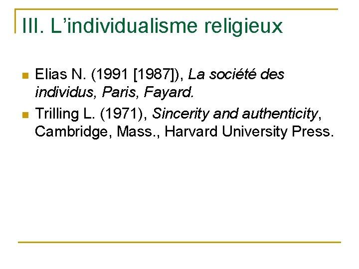 III. L'individualisme religieux n n Elias N. (1991 [1987]), La société des individus, Paris,