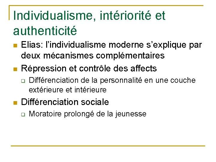 Individualisme, intériorité et authenticité n n Elias: l'individualisme moderne s'explique par deux mécanismes complémentaires
