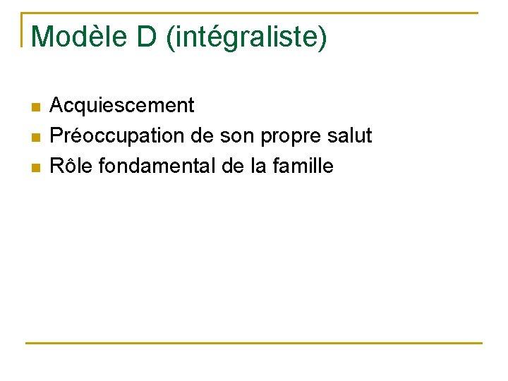 Modèle D (intégraliste) n n n Acquiescement Préoccupation de son propre salut Rôle fondamental