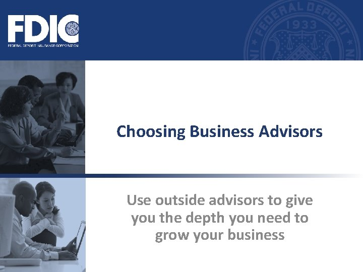 Choosing Business Advisors Use outside advisors to give you the depth you need to