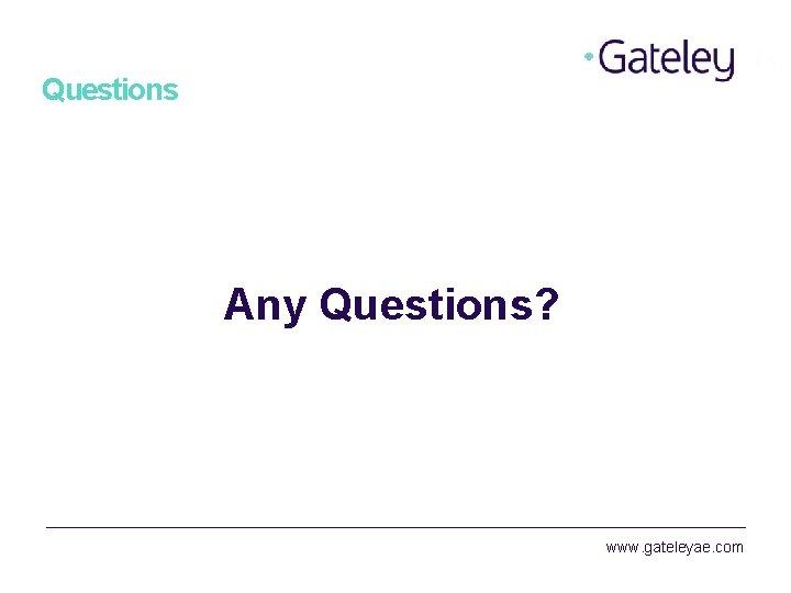 Questions Any Questions? www. gateleyae. com