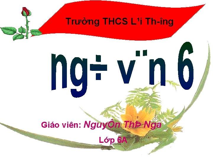 Trường THCS L¹i Th îng Giáo viên: NguyÔn ThÞ Nga Lớp 6 A