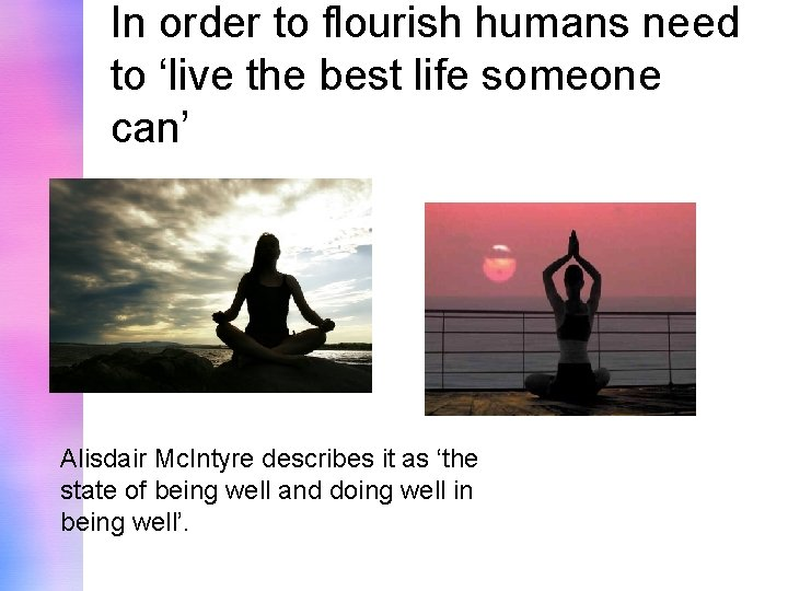 In order to flourish humans need to 'live the best life someone can' Alisdair