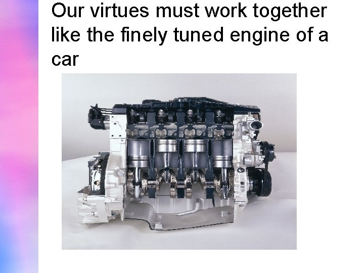 Our virtues must work together like the finely tuned engine of a car