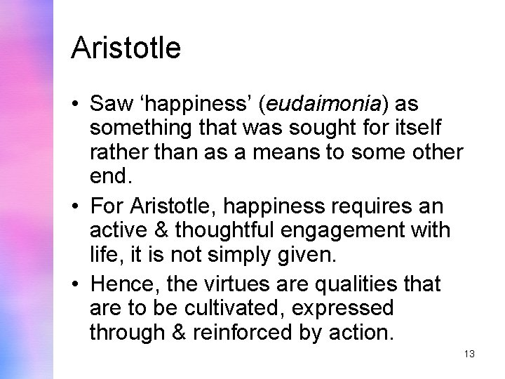 Aristotle • Saw 'happiness' (eudaimonia) as something that was sought for itself rather than