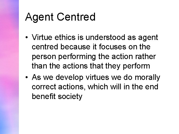 Agent Centred • Virtue ethics is understood as agent centred because it focuses on