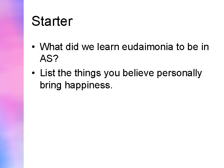 Starter • What did we learn eudaimonia to be in AS? • List the