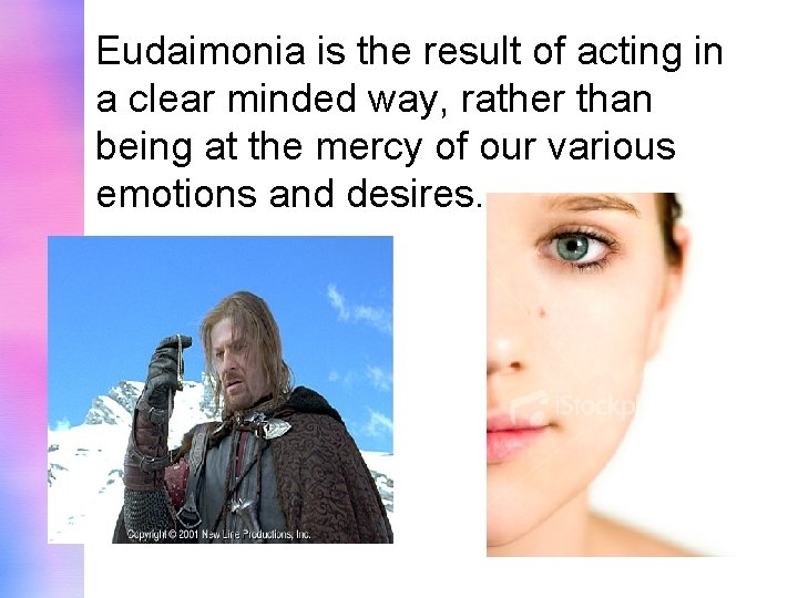 Eudaimonia is the result of acting in a clear minded way, rather than being