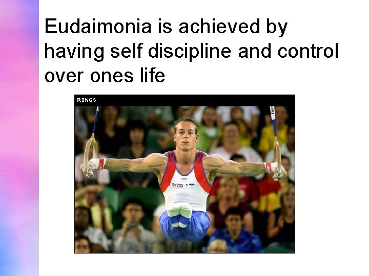Eudaimonia is achieved by having self discipline and control over ones life