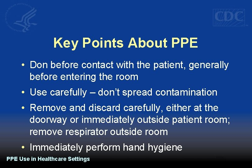 Key Points About PPE • Don before contact with the patient, generally before entering