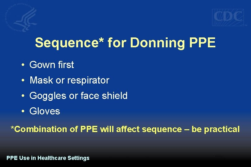 Sequence* for Donning PPE • Gown first • Mask or respirator • Goggles or
