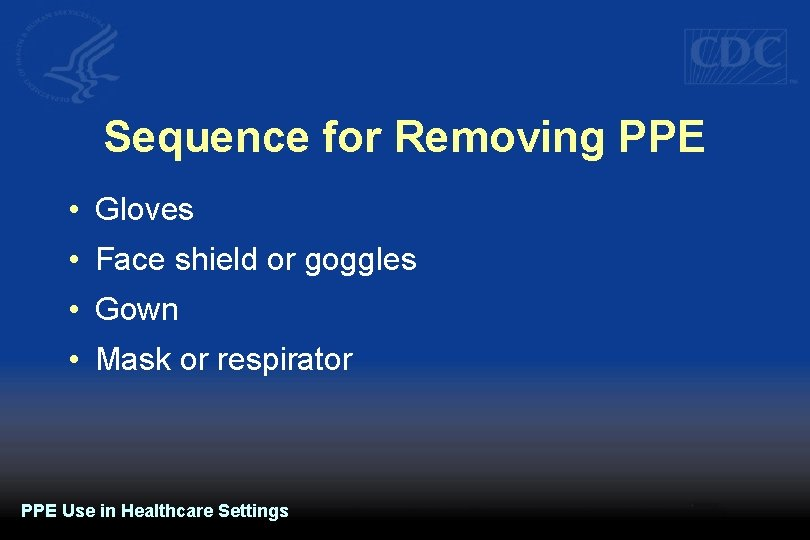 Sequence for Removing PPE • Gloves • Face shield or goggles • Gown •