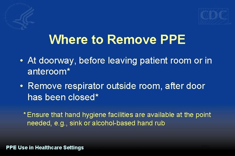 Where to Remove PPE • At doorway, before leaving patient room or in anteroom*