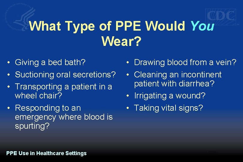 What Type of PPE Would You Wear? • Giving a bed bath? • Suctioning