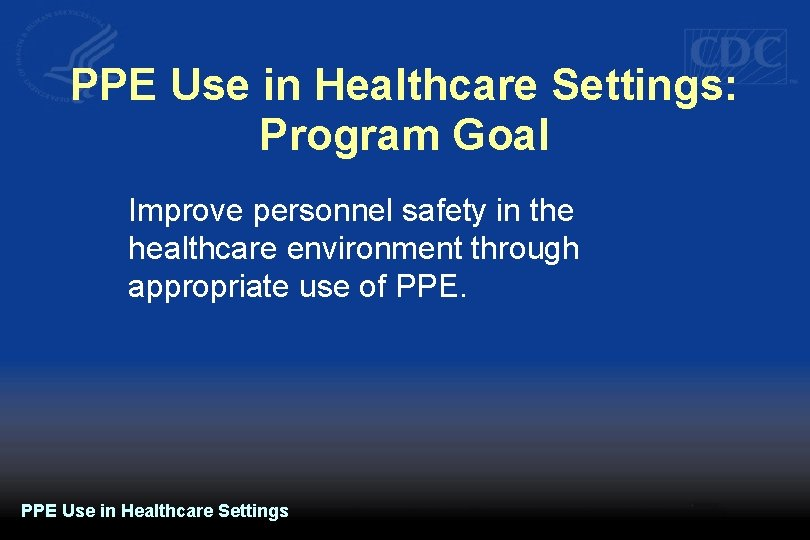 PPE Use in Healthcare Settings: Program Goal Improve personnel safety in the healthcare environment