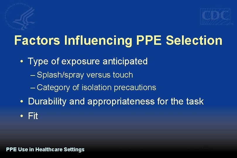 Factors Influencing PPE Selection • Type of exposure anticipated – Splash/spray versus touch –