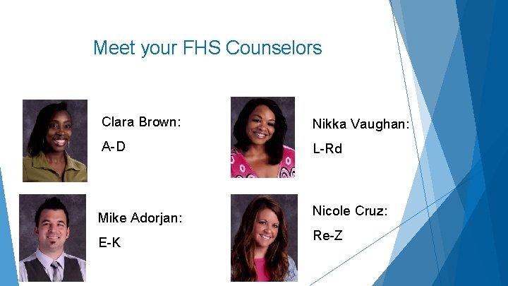 Meet your FHS Counselors Clara Brown: Nikka Vaughan: A-D L-Rd Mike Adorjan: E-K Nicole