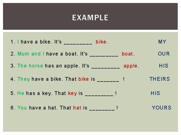 EXAMPLE 1. I have a bike. It's _____ bike. MY 2. Mum and I