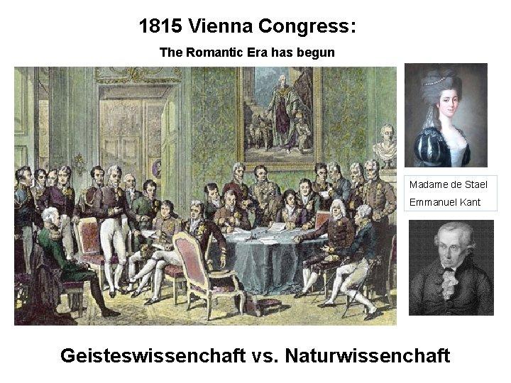 1815 Vienna Congress: The Romantic Era has begun Madame de Stael Emmanuel Kant Geisteswissenchaft