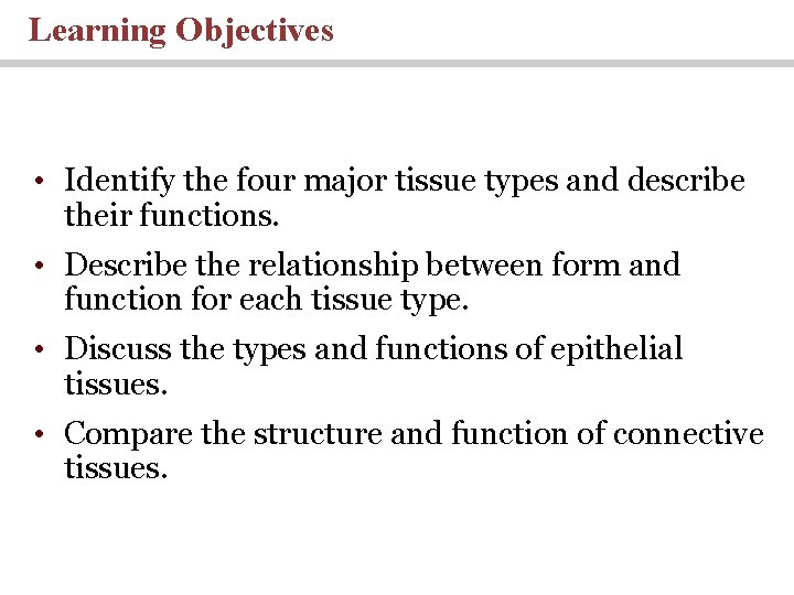 Learning Objectives • Identify the four major tissue types and describe their functions. •