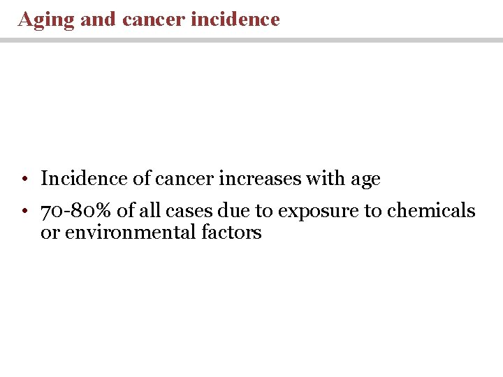 Aging and cancer incidence • Incidence of cancer increases with age • 70 -80%