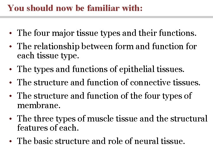 You should now be familiar with: • The four major tissue types and their