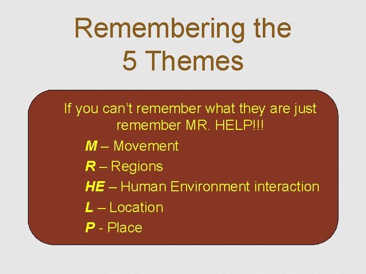 Remembering the 5 Themes If you can't remember what they are just remember MR.