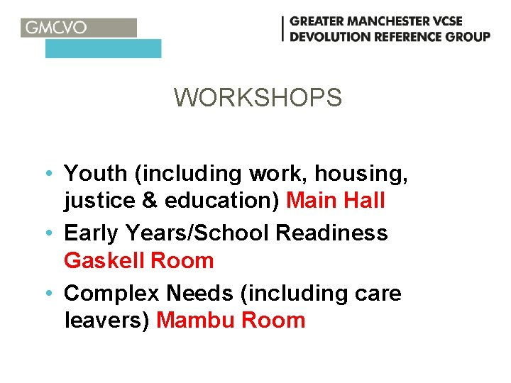 WORKSHOPS • Youth (including work, housing, justice & education) Main Hall • Early Years/School