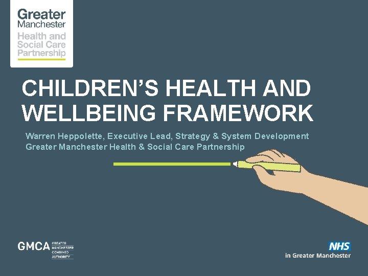CHILDREN'S HEALTH AND WELLBEING FRAMEWORK Warren Heppolette, Executive Lead, Strategy & System Development Greater