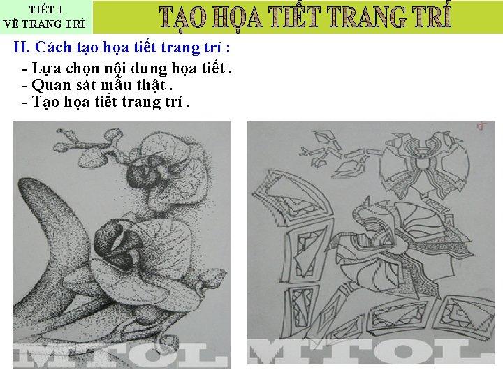 TIẾT 1 VẼ TRANG TRÍ II. Cách tạo họa tiết trang trí : -