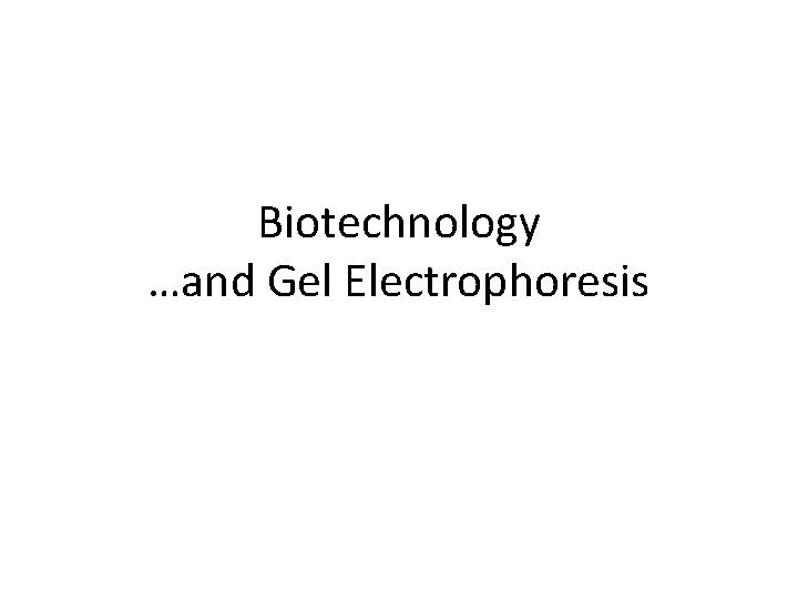 Biotechnology …and Gel Electrophoresis