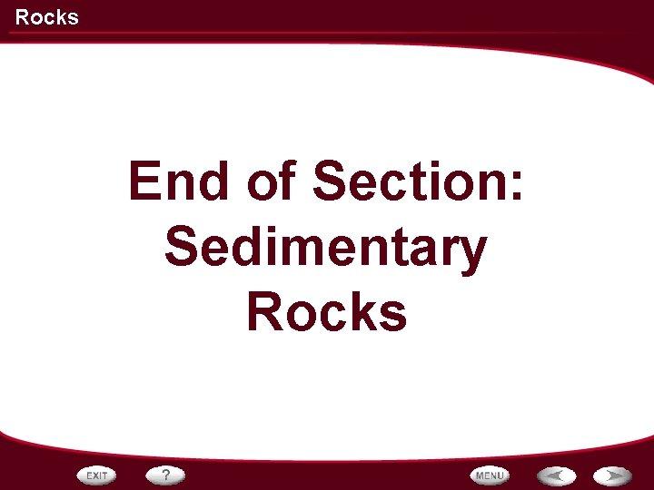 Rocks End of Section: Sedimentary Rocks