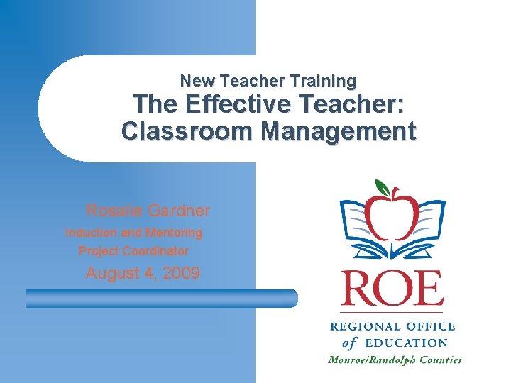 New Teacher Training The Effective Teacher: Classroom Management Rosalie Gardner Induction and Mentoring Project