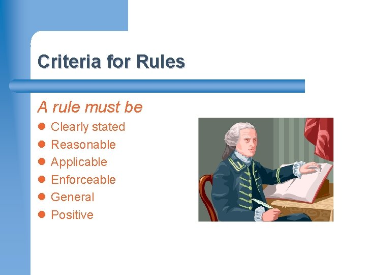 Criteria for Rules A rule must be l l l Clearly stated Reasonable Applicable