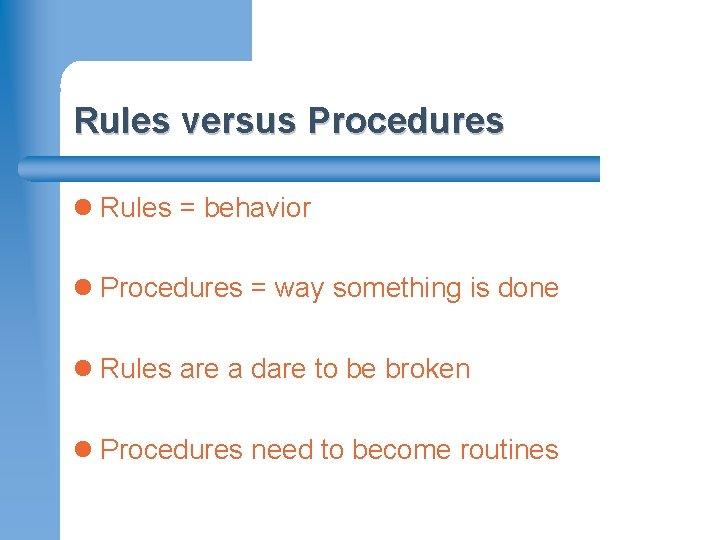 Rules versus Procedures l Rules = behavior l Procedures = way something is done