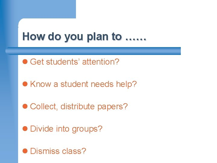How do you plan to …… l Get students' attention? l Know a student