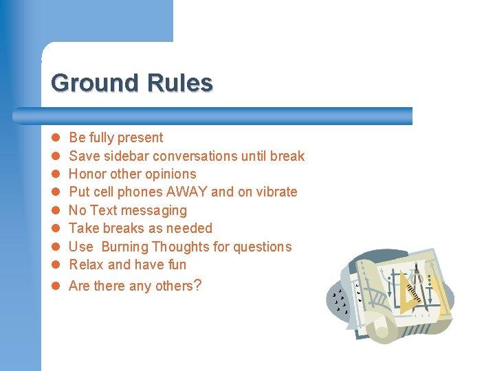 Ground Rules l l l l Be fully present Save sidebar conversations until break
