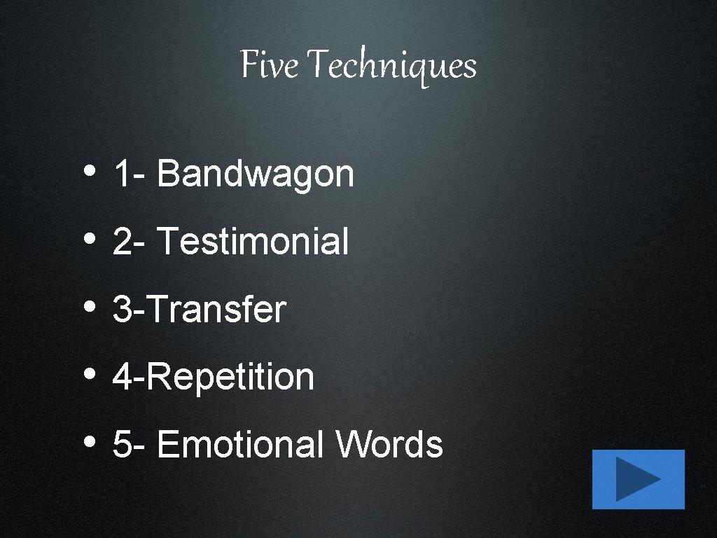 Five Techniques • • • 1 - Bandwagon 2 - Testimonial 3 -Transfer 4