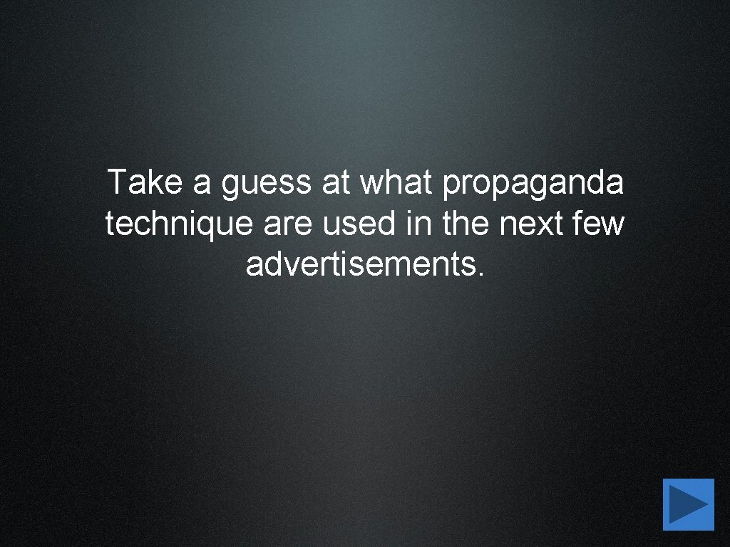 Take a guess at what propaganda technique are used in the next few advertisements.