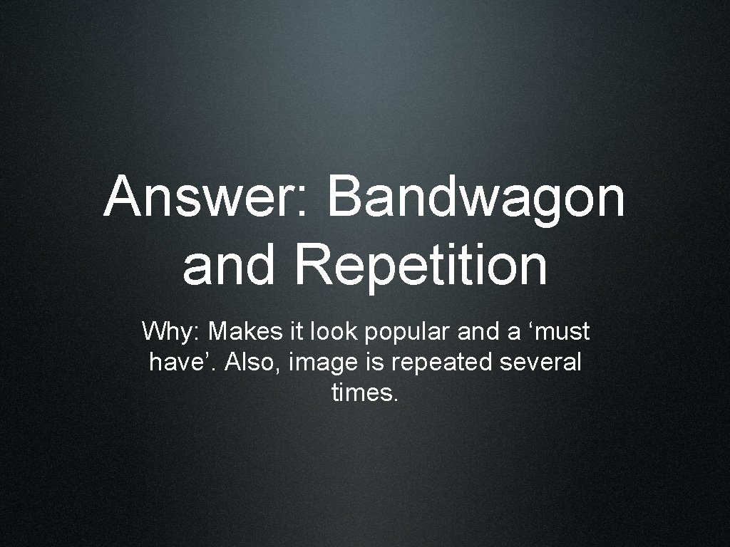 Answer: Bandwagon and Repetition Why: Makes it look popular and a 'must have'. Also,