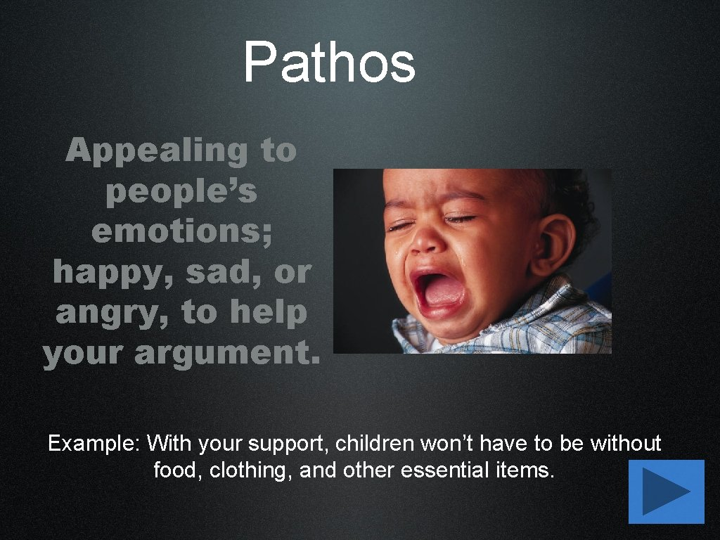 Pathos Appealing to people's emotions; happy, sad, or angry, to help your argument. Example: