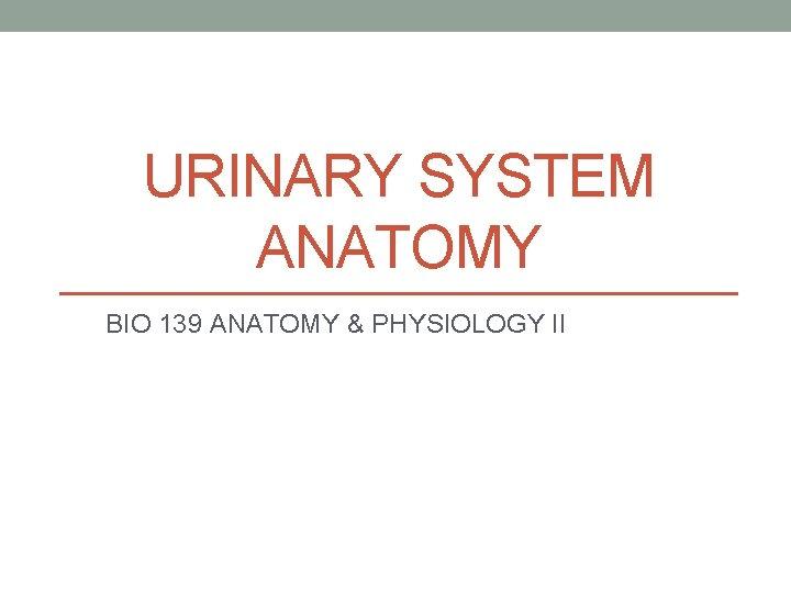 URINARY SYSTEM ANATOMY BIO 139 ANATOMY & PHYSIOLOGY II
