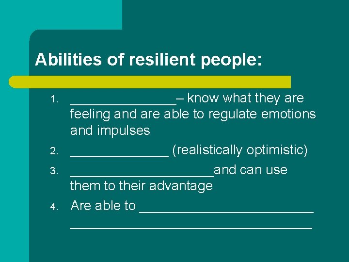 Abilities of resilient people: 1. 2. 3. 4. _______– know what they are feeling