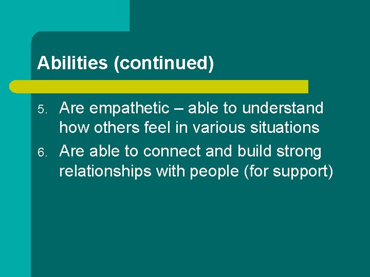 Abilities (continued) 5. 6. Are empathetic – able to understand how others feel in