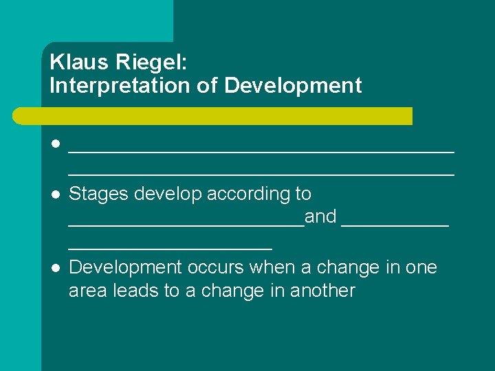 Klaus Riegel: Interpretation of Development l l l ____________________________________ Stages develop according to ___________and