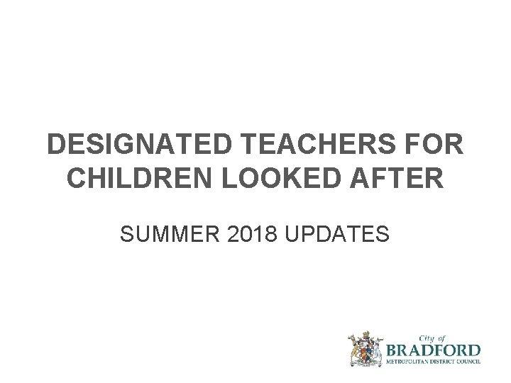 DESIGNATED TEACHERS FOR CHILDREN LOOKED AFTER SUMMER 2018 UPDATES