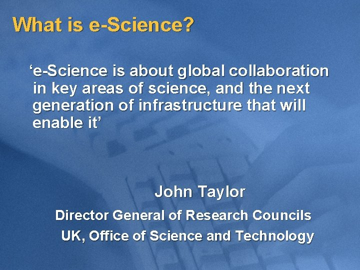 What is e-Science? 'e-Science is about global collaboration in key areas of science, and